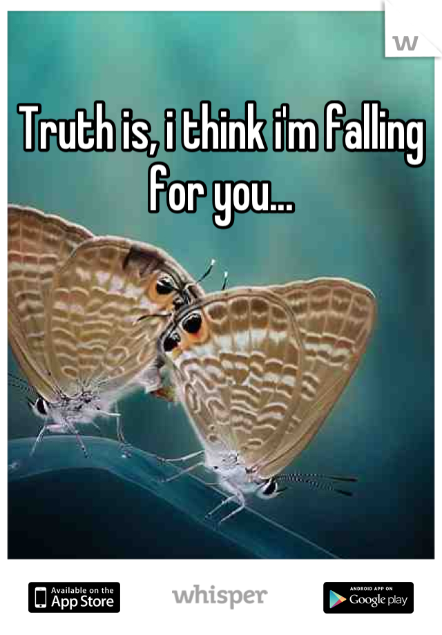 Truth is, i think i'm falling for you...
