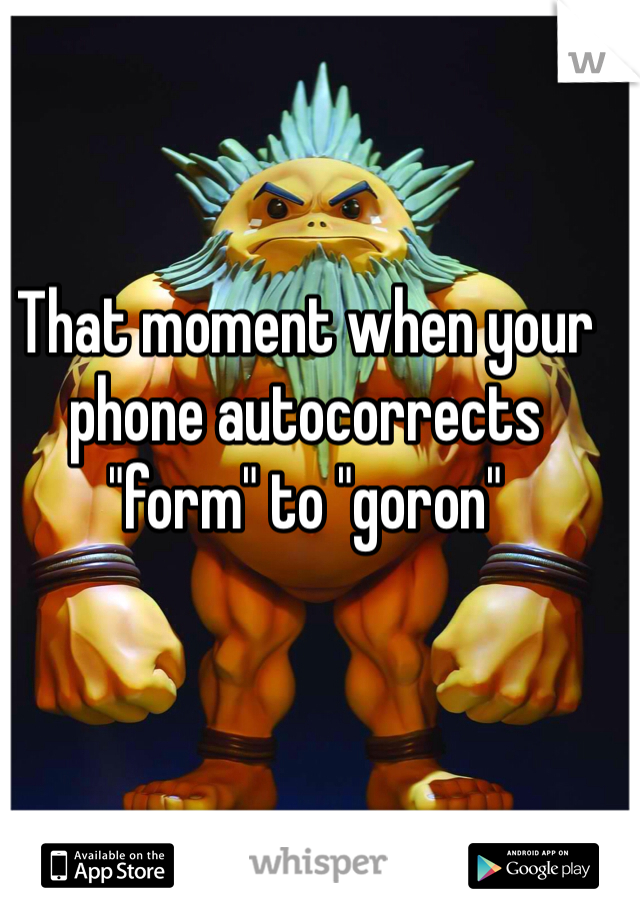 """That moment when your phone autocorrects """"form"""" to """"goron"""""""