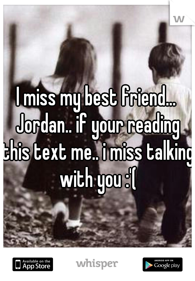 I miss my best friend... Jordan.. if your reading this text me.. i miss talking with you :'(