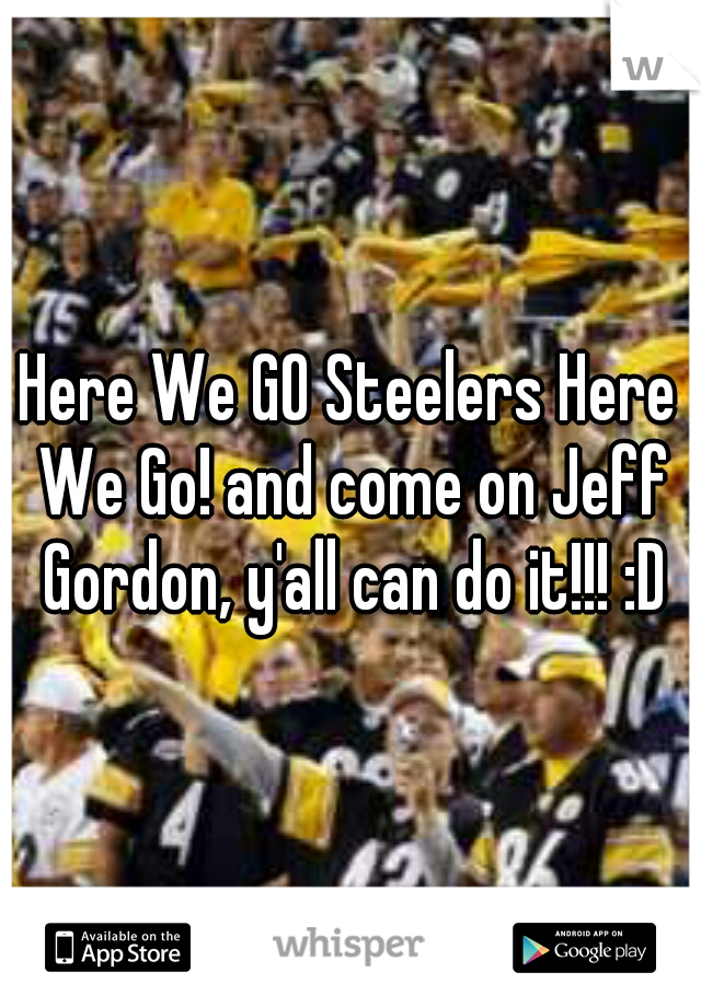 Here We GO Steelers Here We Go! and come on Jeff Gordon, y'all can do it!!! :D