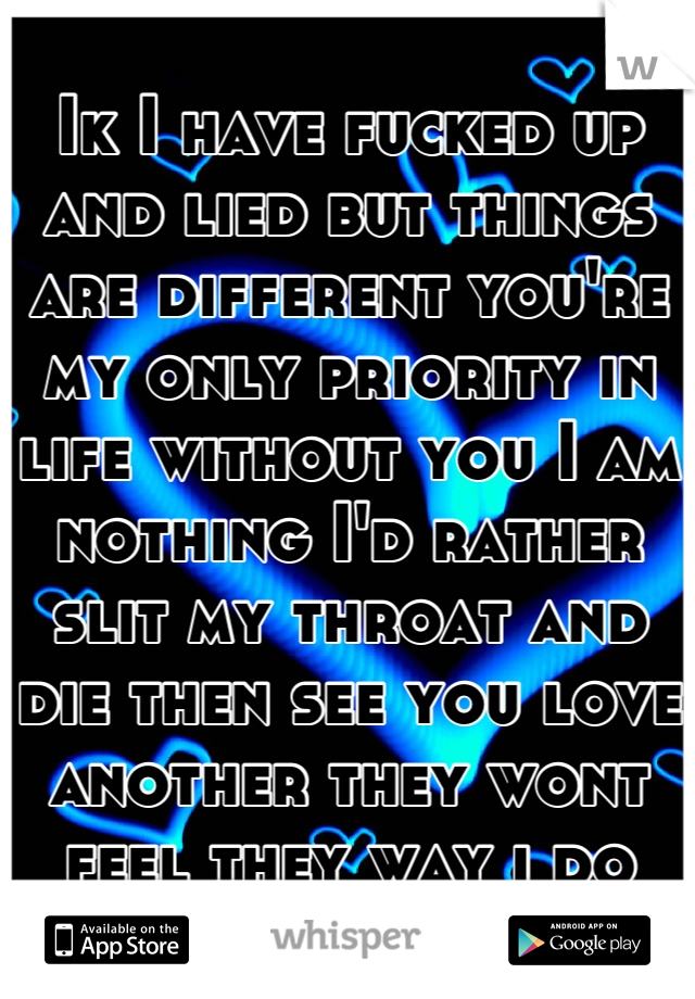 Ik I have fucked up and lied but things are different you're my only priority in life without you I am nothing I'd rather slit my throat and die then see you love another they wont feel they way i do