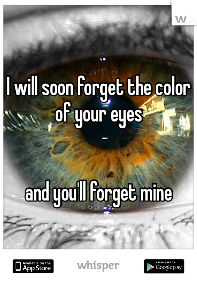 I will soon forget the color of your eyes   and you'll forget mine