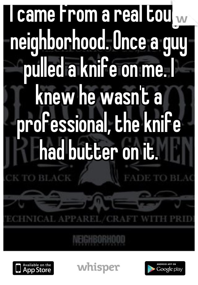 I came from a real tough neighborhood. Once a guy pulled a knife on me. I knew he wasn't a professional, the knife had butter on it.