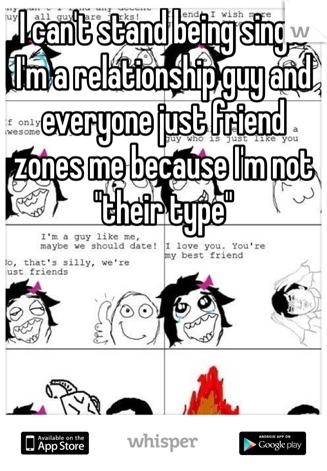 """I can't stand being single I'm a relationship guy and everyone just friend zones me because I'm not """"their type"""""""