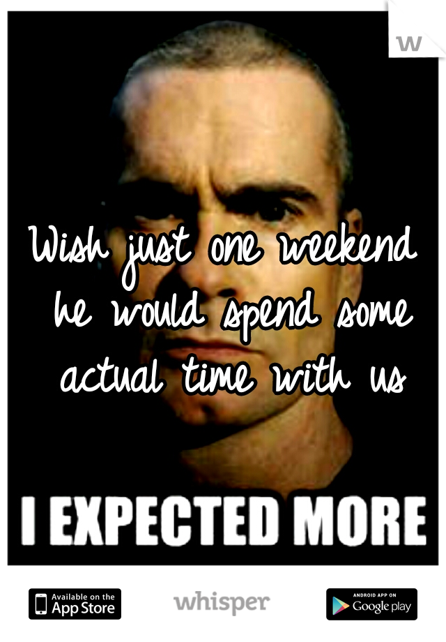 Wish just one weekend he would spend some actual time with us