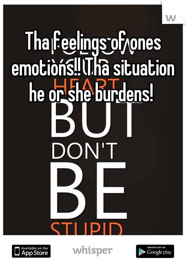 Tha feelings of ones emotions!! Tha situation he or she burdens!