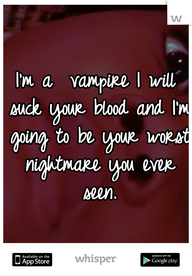 I'm a  vampire I will suck your blood and I'm going to be your worst nightmare you ever seen.