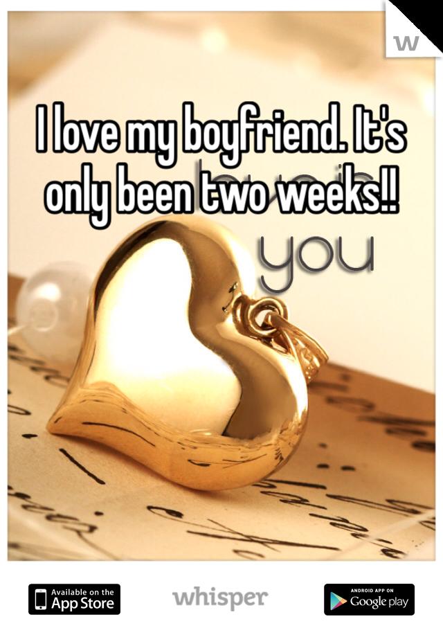 I love my boyfriend. It's only been two weeks!!