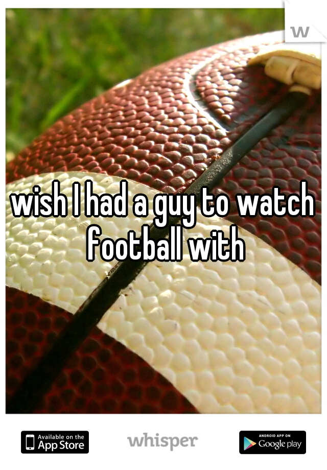 wish I had a guy to watch football with