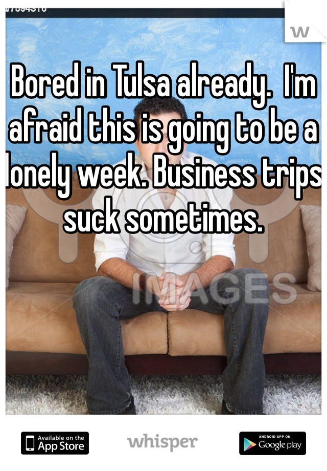 Bored in Tulsa already.  I'm afraid this is going to be a lonely week. Business trips suck sometimes.