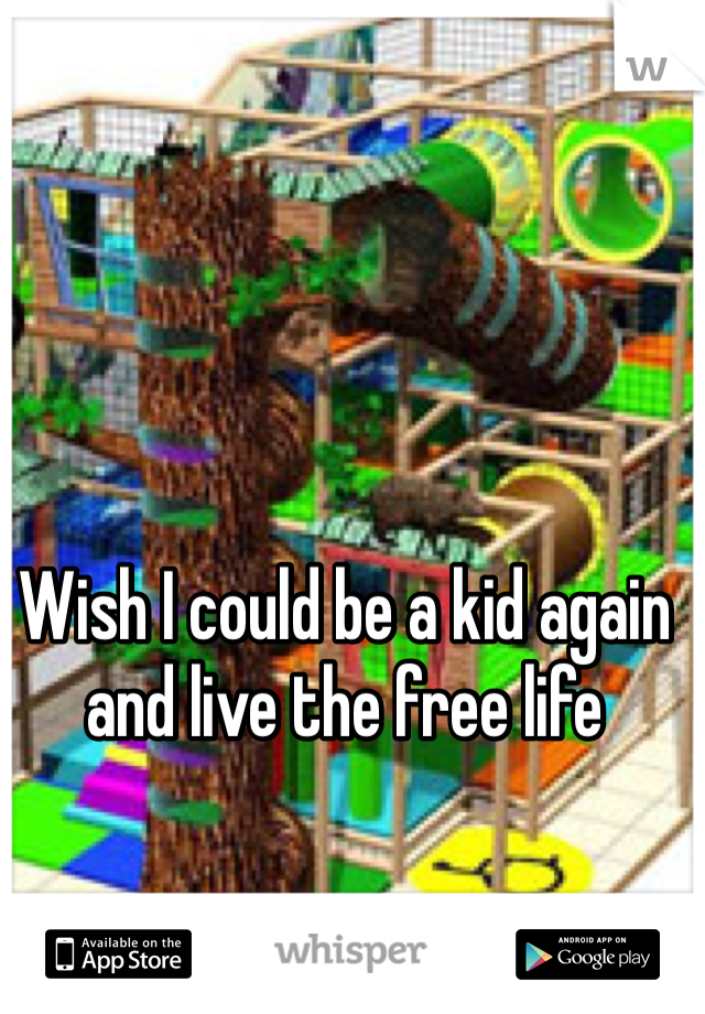 Wish I could be a kid again and live the free life