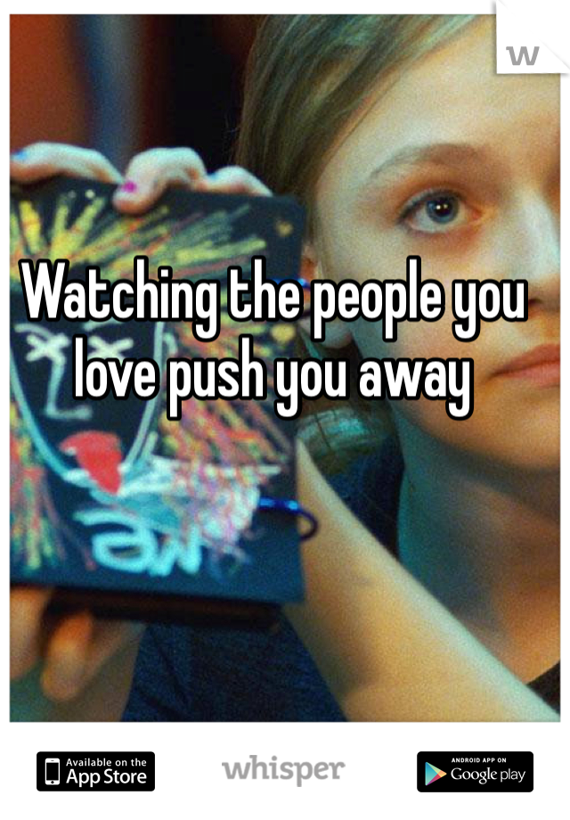 Watching the people you love push you away