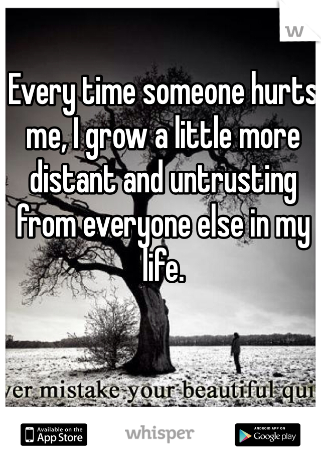 Every time someone hurts me, I grow a little more distant and untrusting from everyone else in my life.