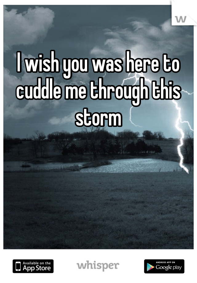 I wish you was here to cuddle me through this storm