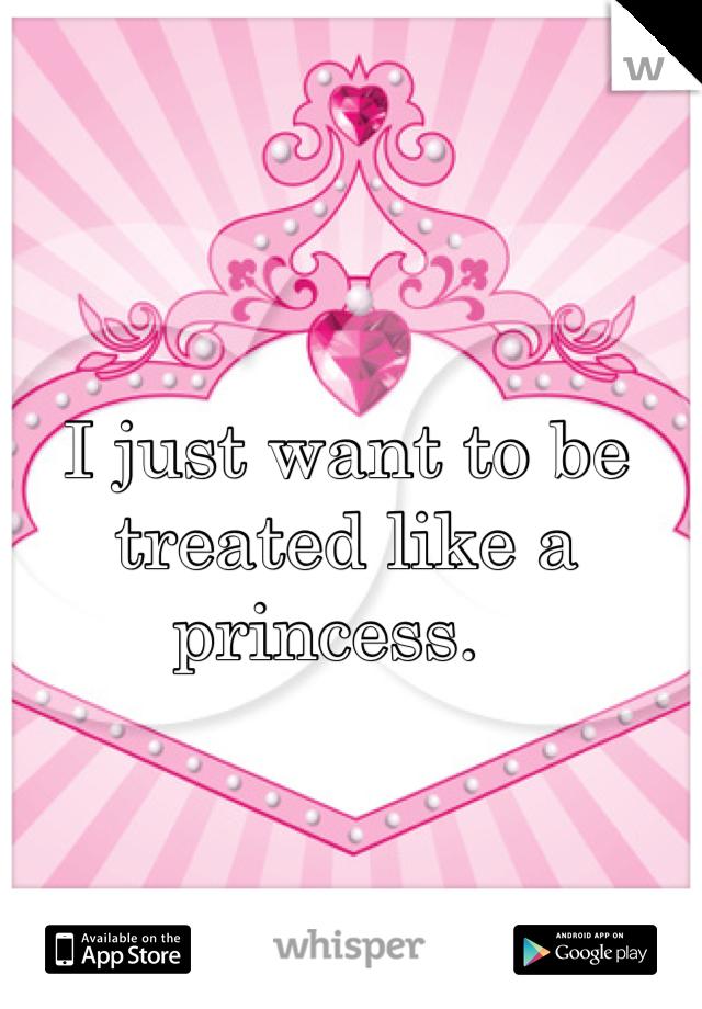I just want to be treated like a princess.