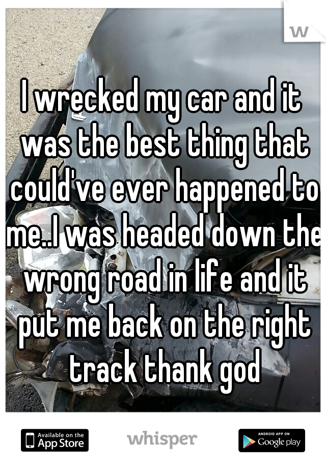 I wrecked my car and it was the best thing that could've ever happened to me..I was headed down the wrong road in life and it put me back on the right track thank god