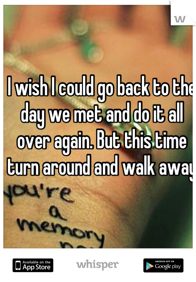 I wish I could go back to the day we met and do it all over again. But this time turn around and walk away