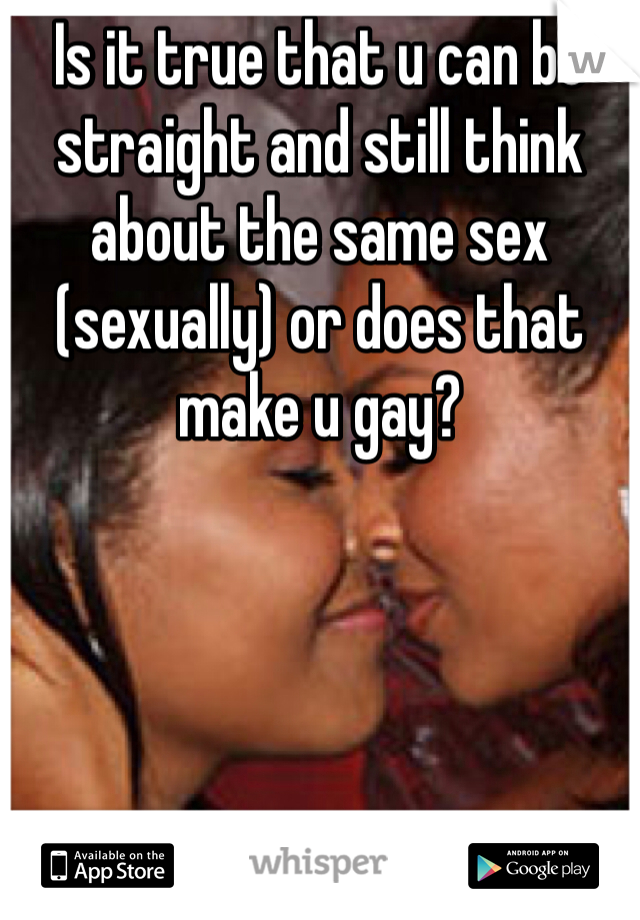 Is it true that u can be straight and still think about the same sex (sexually) or does that make u gay?