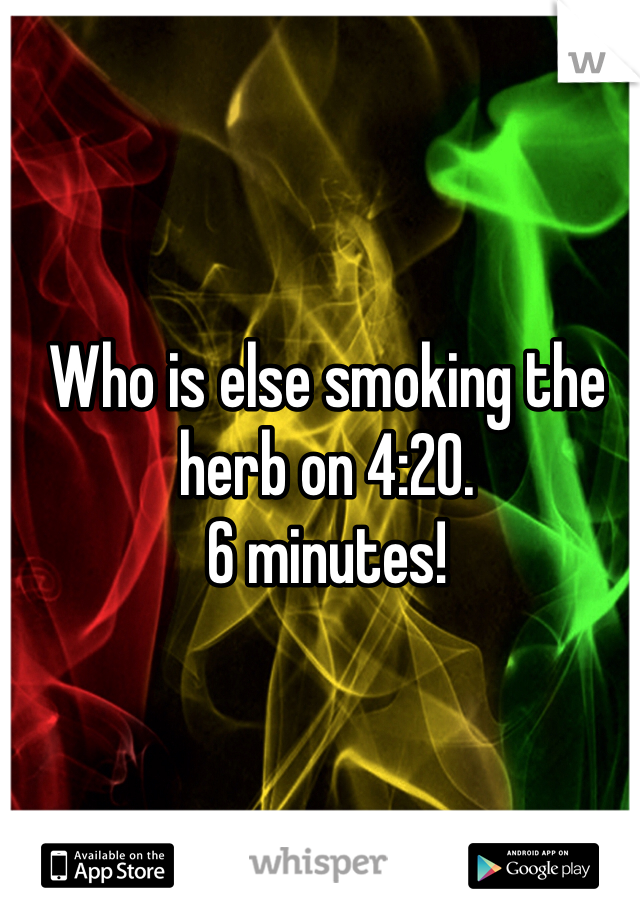 Who is else smoking the herb on 4:20. 6 minutes!