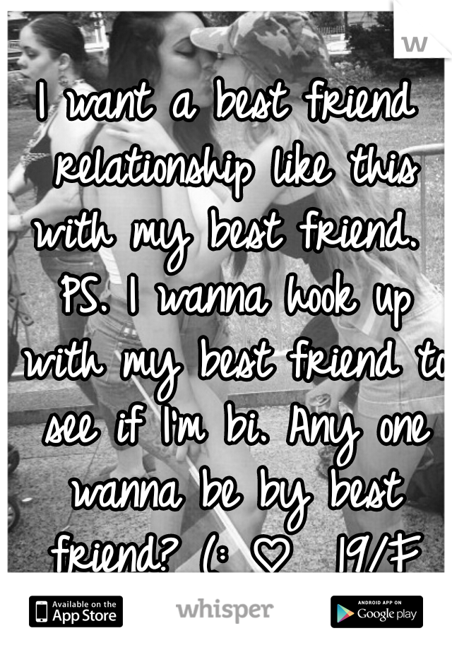 I want a best friend relationship like this with my best friend.  PS. I wanna hook up with my best friend to see if I'm bi. Any one wanna be by best friend? (: ♡  19/F