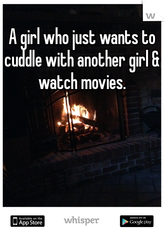 A girl who just wants to cuddle with another girl & watch movies.