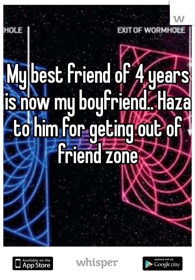 My best friend of 4 years is now my boyfriend.. Haza to him for geting out of friend zone