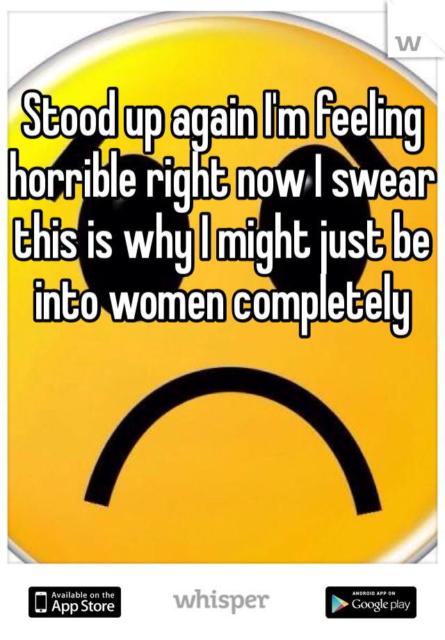 Stood up again I'm feeling horrible right now I swear this is why I might just be into women completely