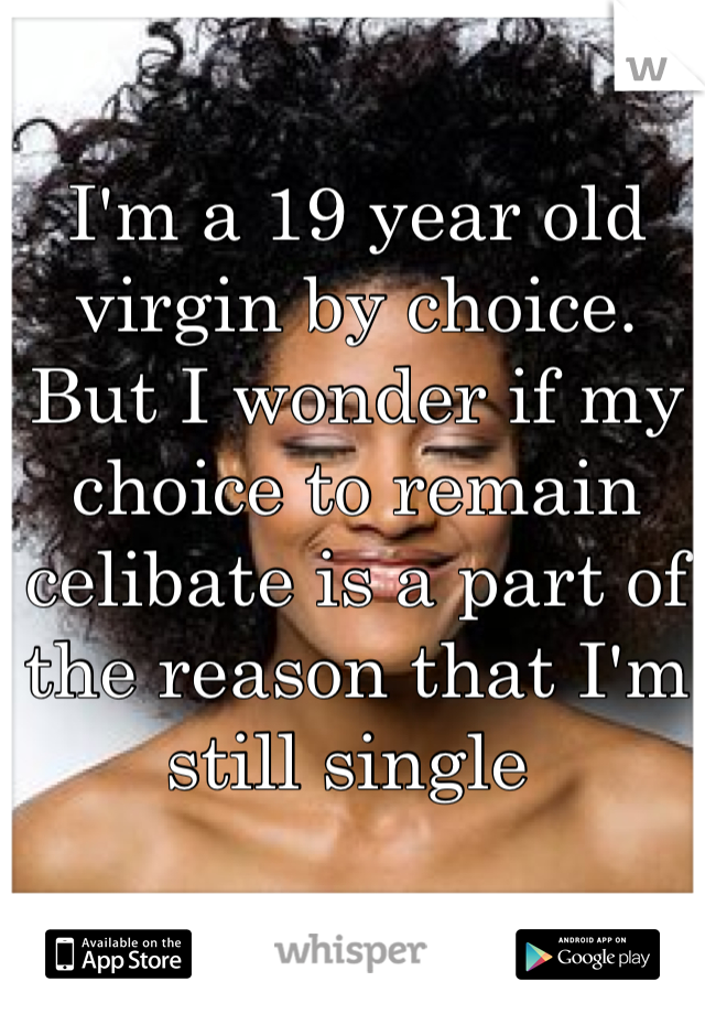 I'm a 19 year old virgin by choice. But I wonder if my choice to remain celibate is a part of the reason that I'm still single