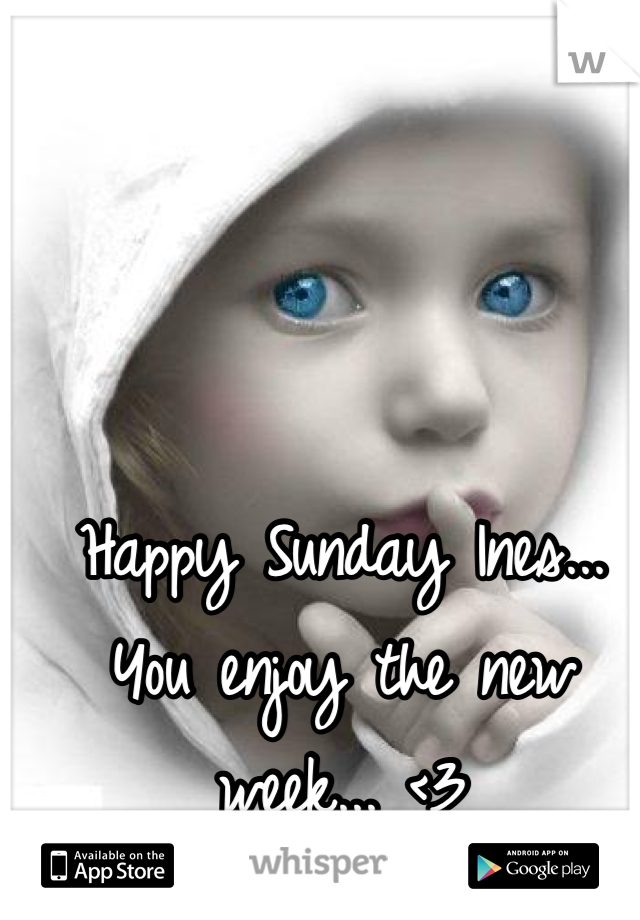 Happy Sunday Ines... You enjoy the new week... <3
