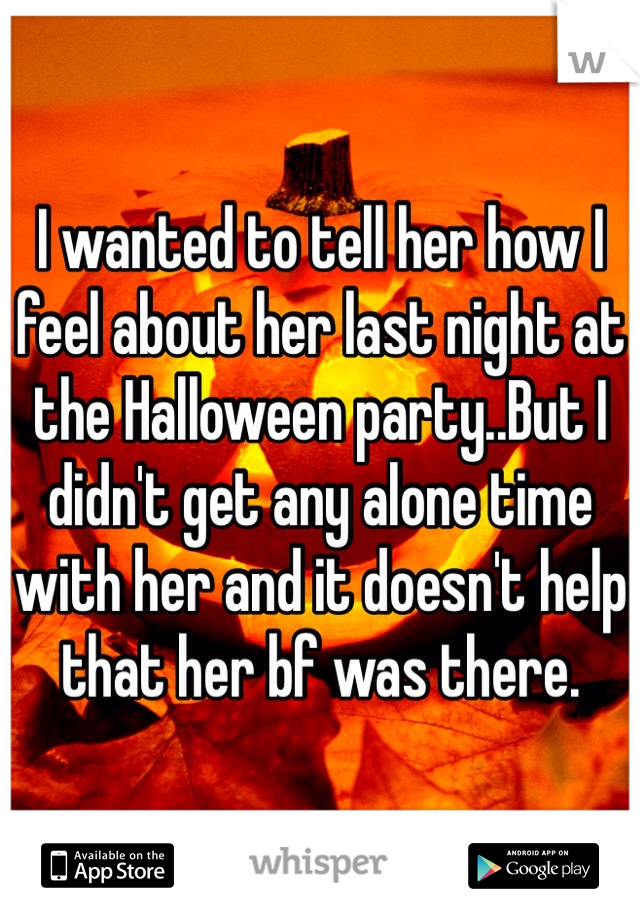 I wanted to tell her how I feel about her last night at the Halloween party..But I didn't get any alone time with her and it doesn't help that her bf was there.