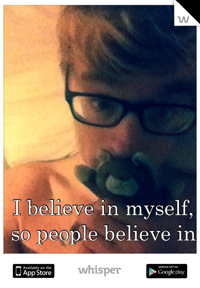 I believe in myself, so people believe in me