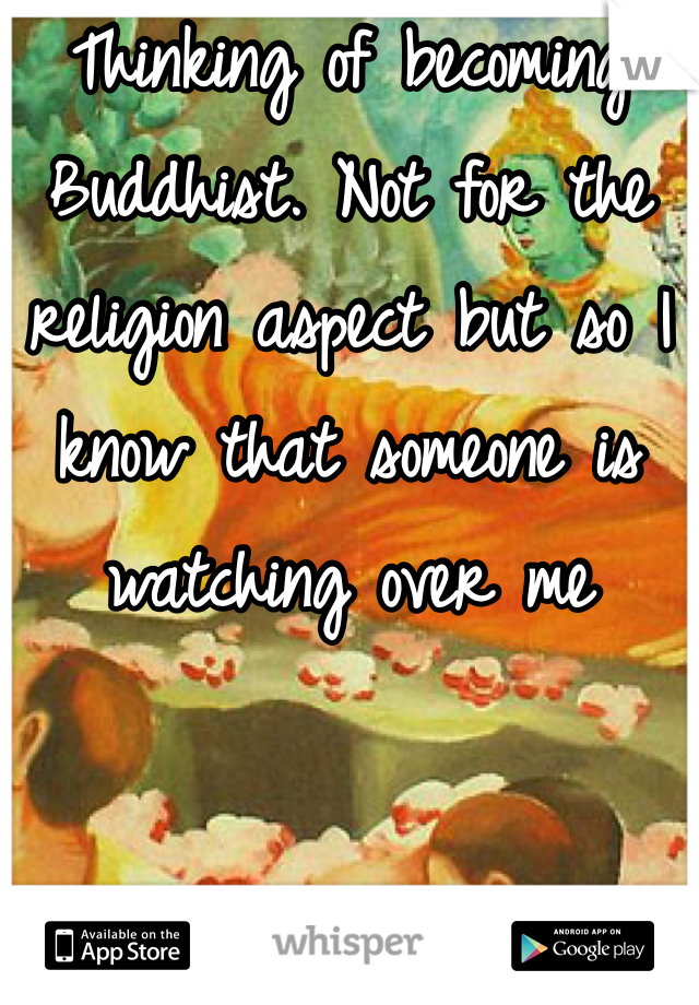 Thinking of becoming Buddhist. Not for the religion aspect but so I know that someone is watching over me