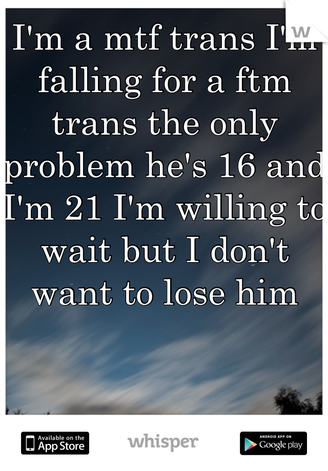 I'm a mtf trans I'm falling for a ftm trans the only problem he's 16 and  I'm 21 I'm willing to wait but I don't want to lose him