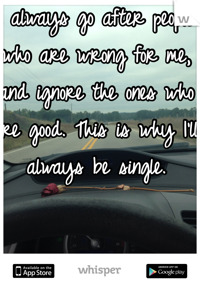 I always go after people who are wrong for me, and ignore the ones who are good. This is why I'll always be single.