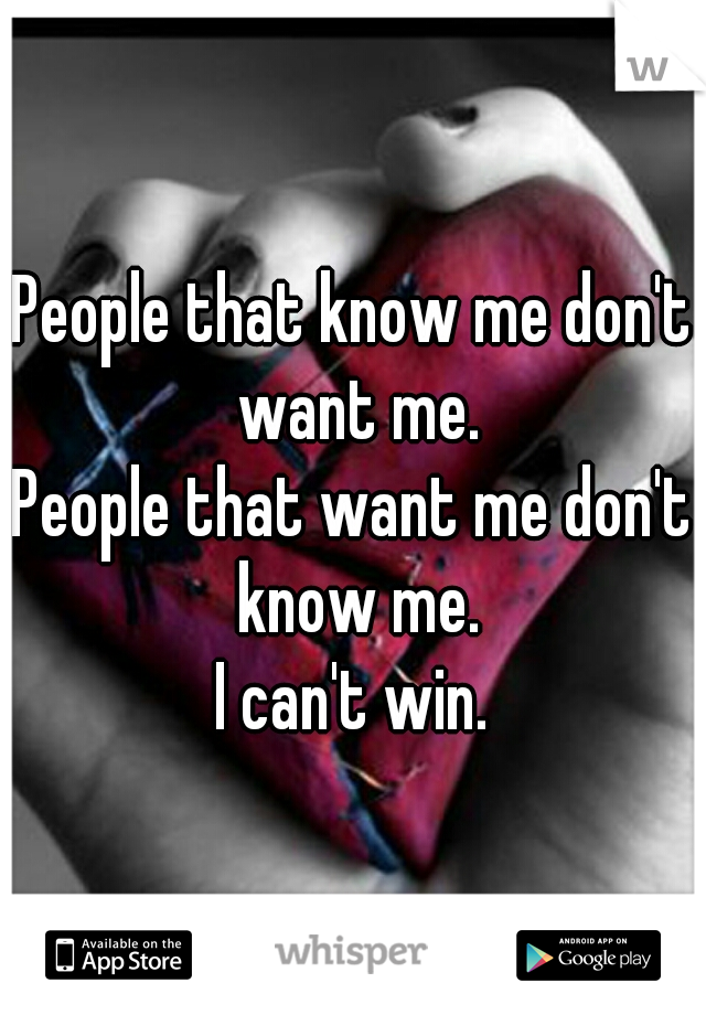 People that know me don't want me. People that want me don't know me. I can't win.
