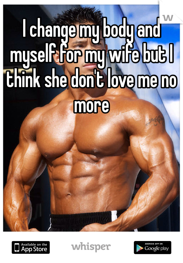I change my body and myself for my wife but I think she don't love me no more