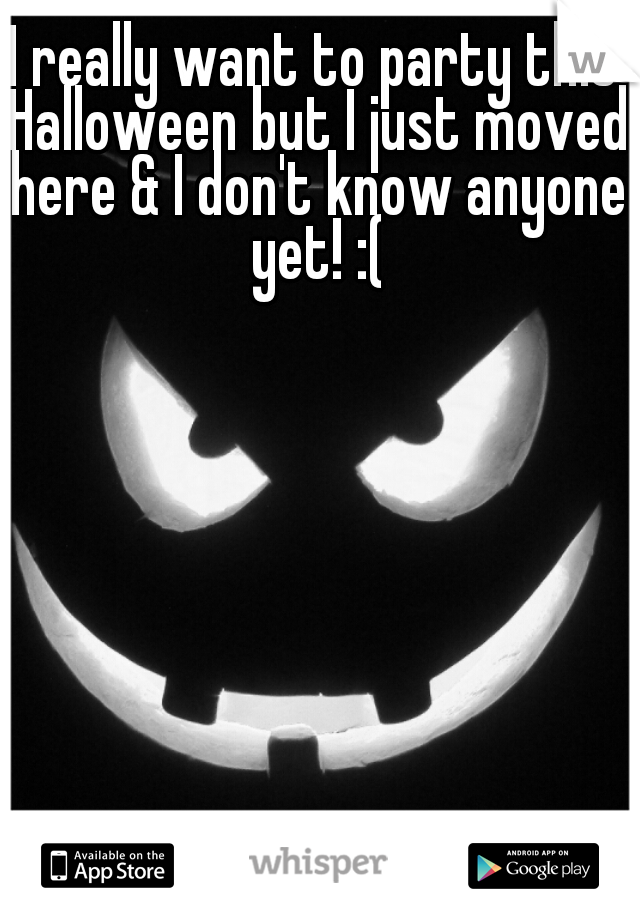 I really want to party this Halloween but I just moved here & I don't know anyone yet! :(