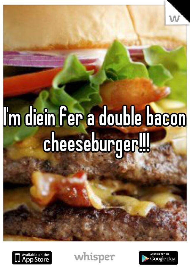 I'm diein fer a double bacon cheeseburger!!!