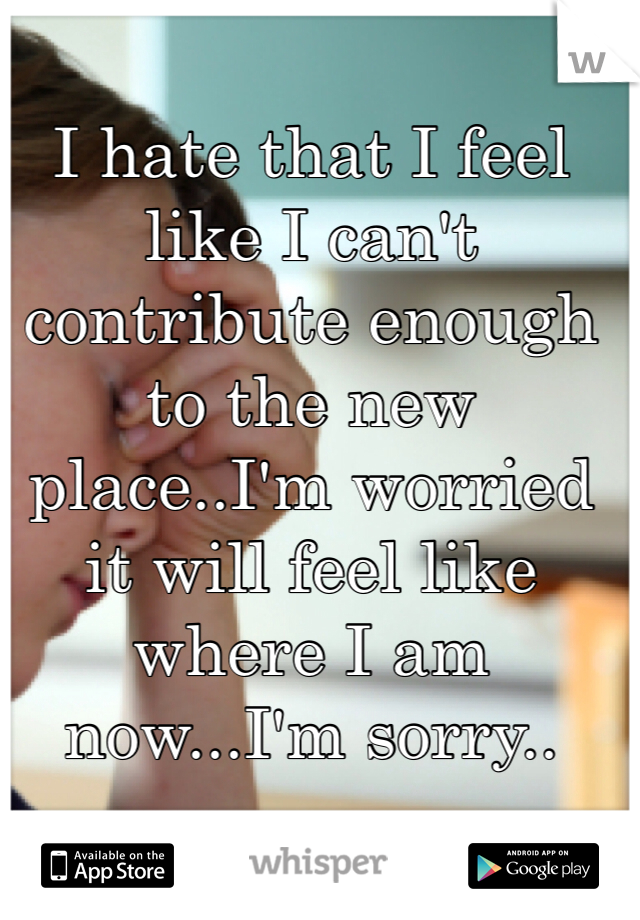 I hate that I feel like I can't contribute enough to the new place..I'm worried it will feel like where I am now...I'm sorry..