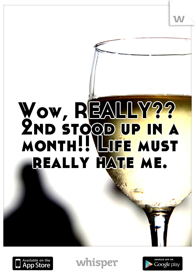 Wow, REALLY?? 2nd stood up in a month!! Life must really hate me.