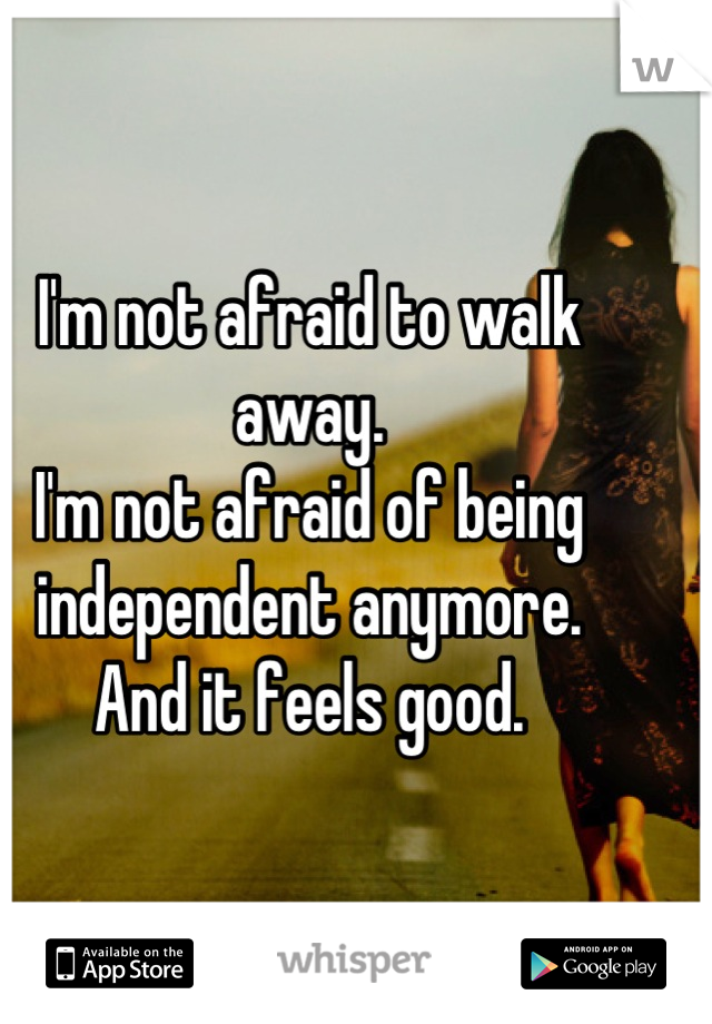 I'm not afraid to walk away. I'm not afraid of being independent anymore. And it feels good.