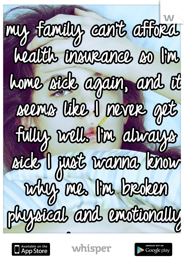 my family can't afford health insurance so I'm home sick again, and it seems like I never get fully well. I'm always sick I just wanna know why me. I'm broken physical and emotionally it seems.