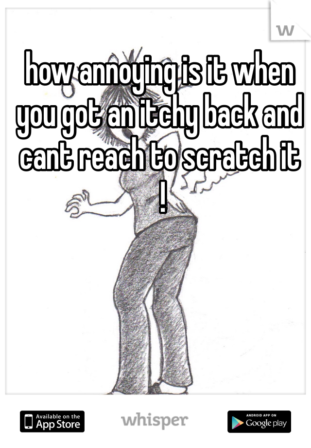 how annoying is it when you got an itchy back and cant reach to scratch it  !