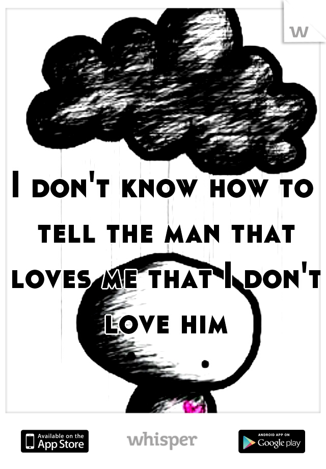 I don't know how to tell the man that loves me that I don't love him