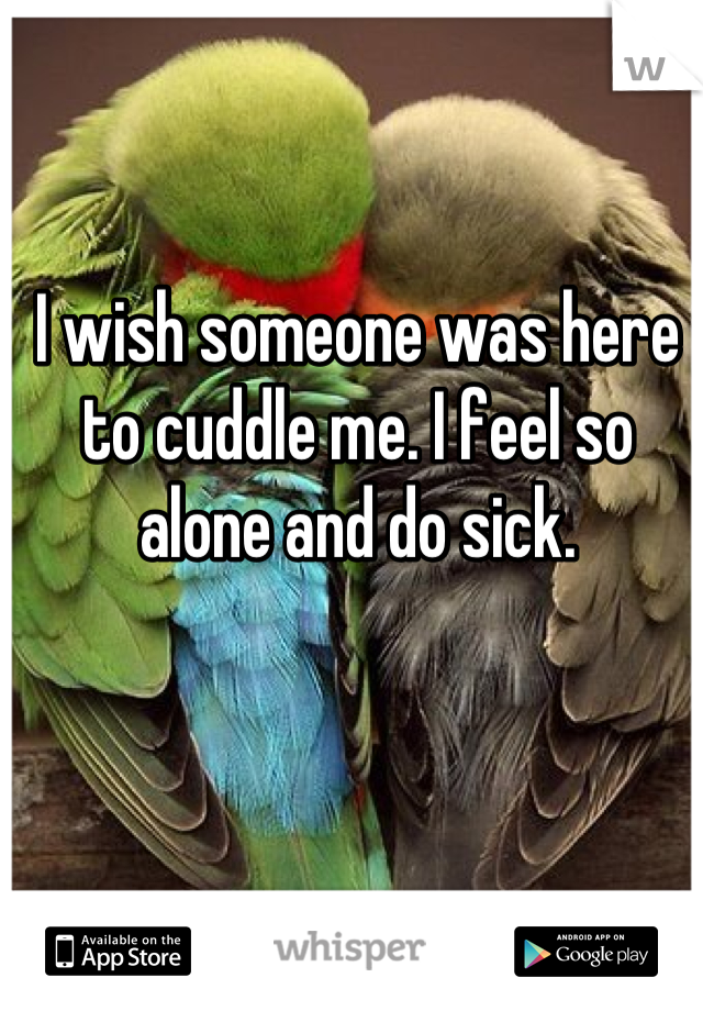 I wish someone was here to cuddle me. I feel so alone and do sick.