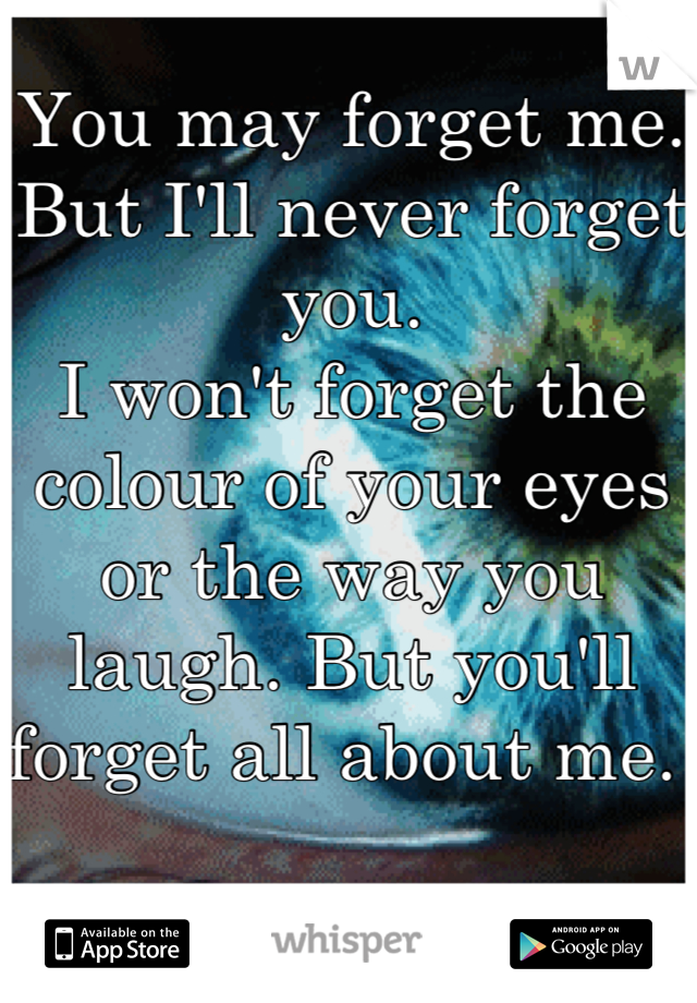 You may forget me.  But I'll never forget you.  I won't forget the colour of your eyes or the way you laugh. But you'll forget all about me.