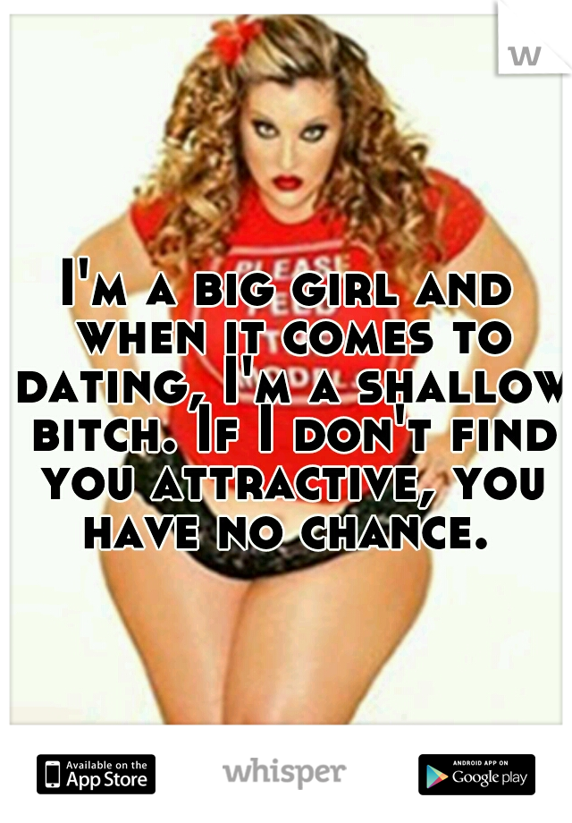 I'm a big girl and when it comes to dating, I'm a shallow bitch. If I don't find you attractive, you have no chance.