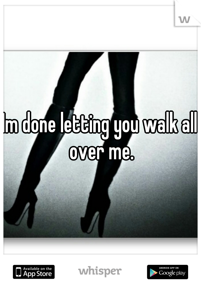 Im done letting you walk all over me.