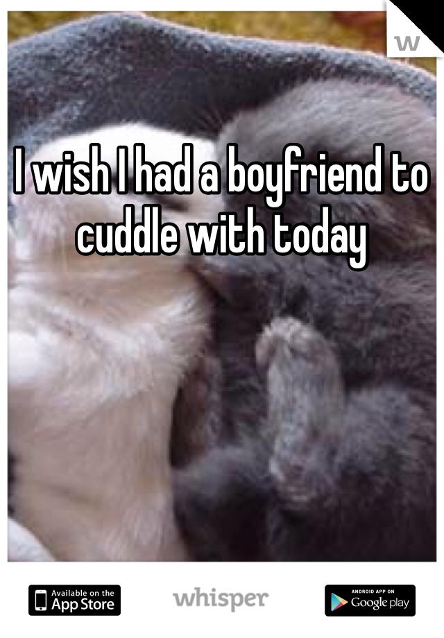 I wish I had a boyfriend to cuddle with today