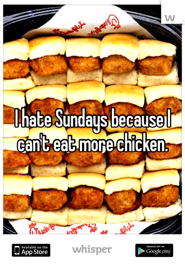 I hate Sundays because I can't eat more chicken.